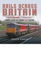 Rails Across Britain : Thirty Years of Change and Colour